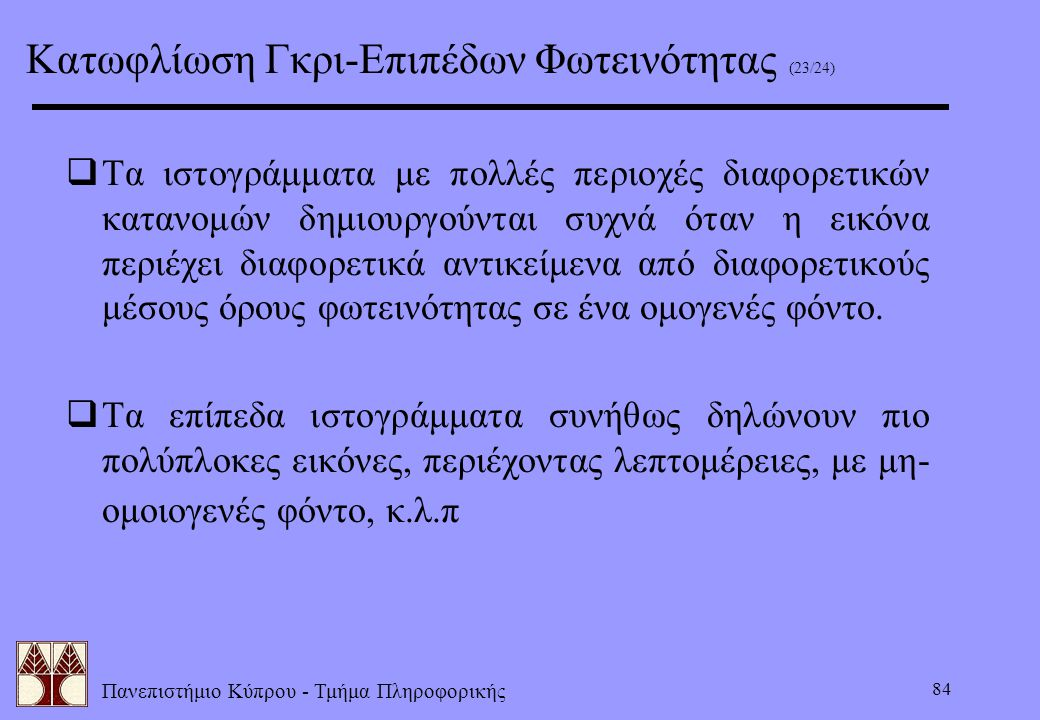 Πανεπιστήμιο Κύπρου - Τμήμα Πληροφορικής 84  Τα ιστογράμματα με πολλές περιοχές διαφορετικών κατανομών δημιουργούνται συχνά όταν η εικόνα περιέχει δι