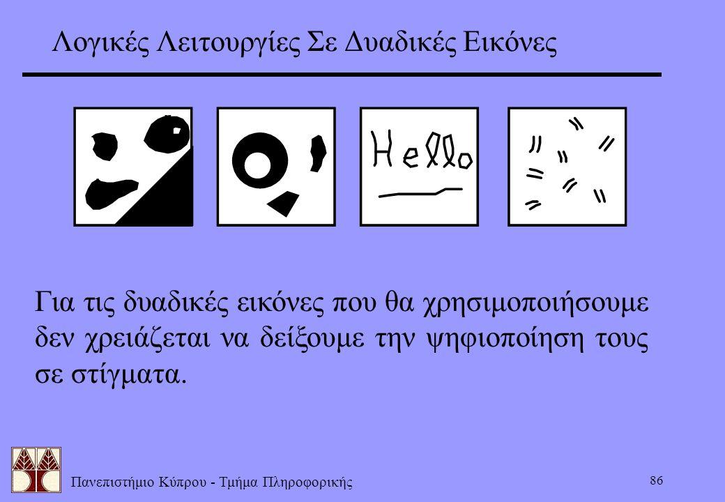 Πανεπιστήμιο Κύπρου - Τμήμα Πληροφορικής 86 Λογικές Λειτουργίες Σε Δυαδικές Εικόνες Για τις δυαδικές εικόνες που θα χρησιμοποιήσουμε δεν χρειάζεται να