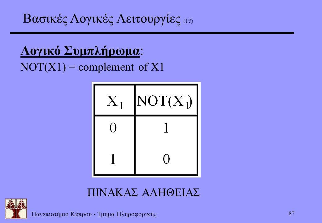 Πανεπιστήμιο Κύπρου - Τμήμα Πληροφορικής 87 Βασικές Λογικές Λειτουργίες (1/5) Λογικό Συμπλήρωμα: NOT(X1) = complement of X1 ΠΙΝΑΚΑΣ ΑΛΗΘΕΙΑΣ