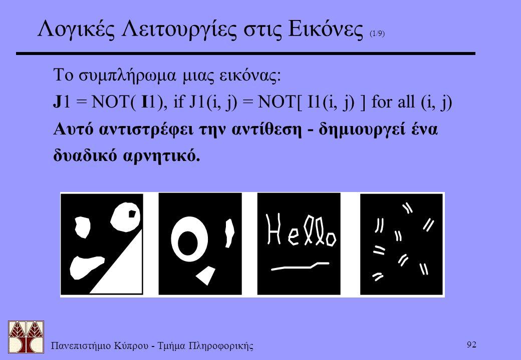 Πανεπιστήμιο Κύπρου - Τμήμα Πληροφορικής 92 Λογικές Λειτουργίες στις Εικόνες (1/9) Το συμπλήρωμα μιας εικόνας: J1 = NOT( I1),if J1(i, j) = NOT[ I1(i,