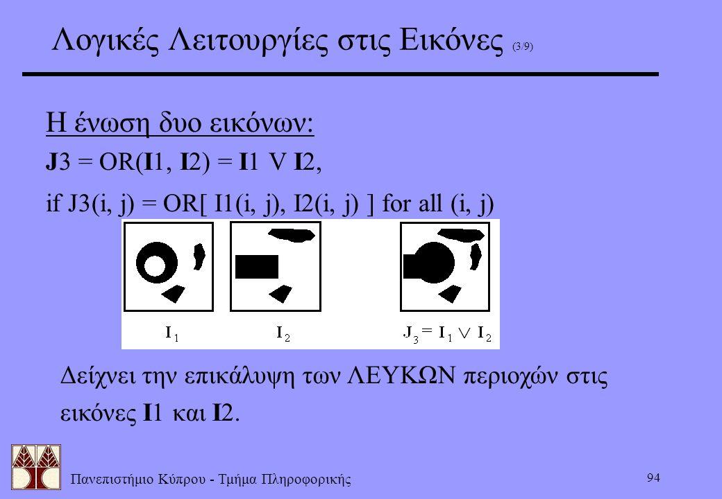 Πανεπιστήμιο Κύπρου - Τμήμα Πληροφορικής 94 Λογικές Λειτουργίες στις Εικόνες (3/9) Η ένωση δυο εικόνων: J3 = OR(I1, I2) = I1 V I2, if J3(i, j) = OR[ I