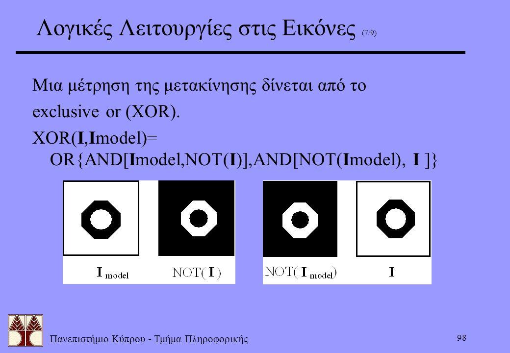 Πανεπιστήμιο Κύπρου - Τμήμα Πληροφορικής 98 Λογικές Λειτουργίες στις Εικόνες (7/9) Μια μέτρηση της μετακίνησης δίνεται από το exclusive or (XOR). XOR(