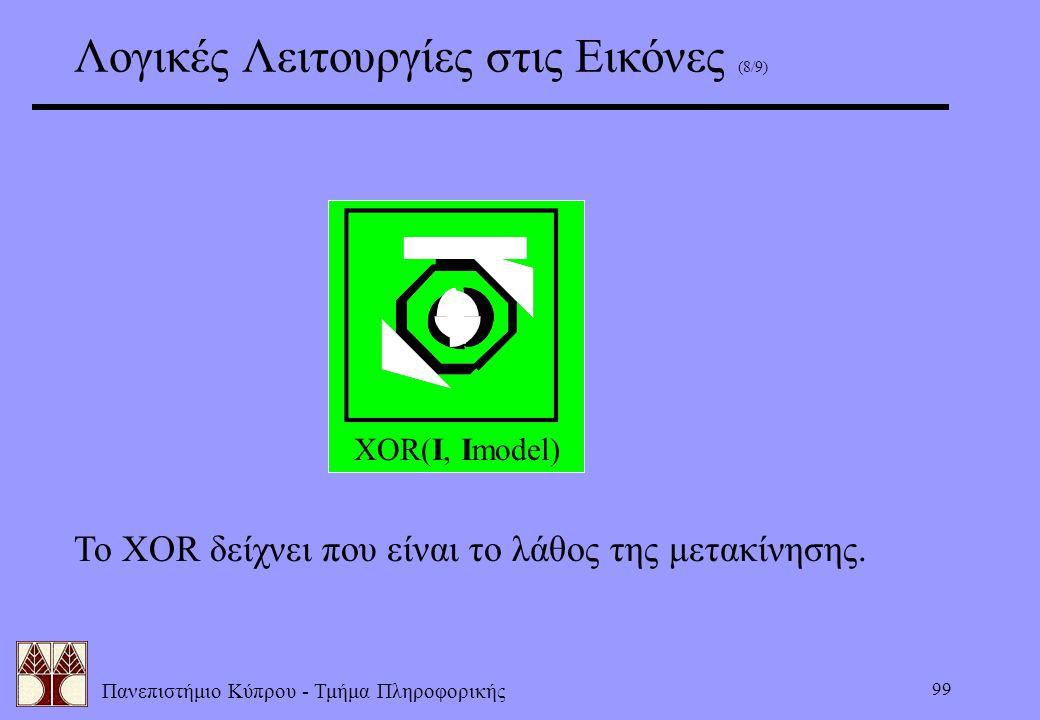 Πανεπιστήμιο Κύπρου - Τμήμα Πληροφορικής 99 Λογικές Λειτουργίες στις Εικόνες (8/9) XOR(I, Imodel) Το XOR δείχνει που είναι το λάθος της μετακίνησης.
