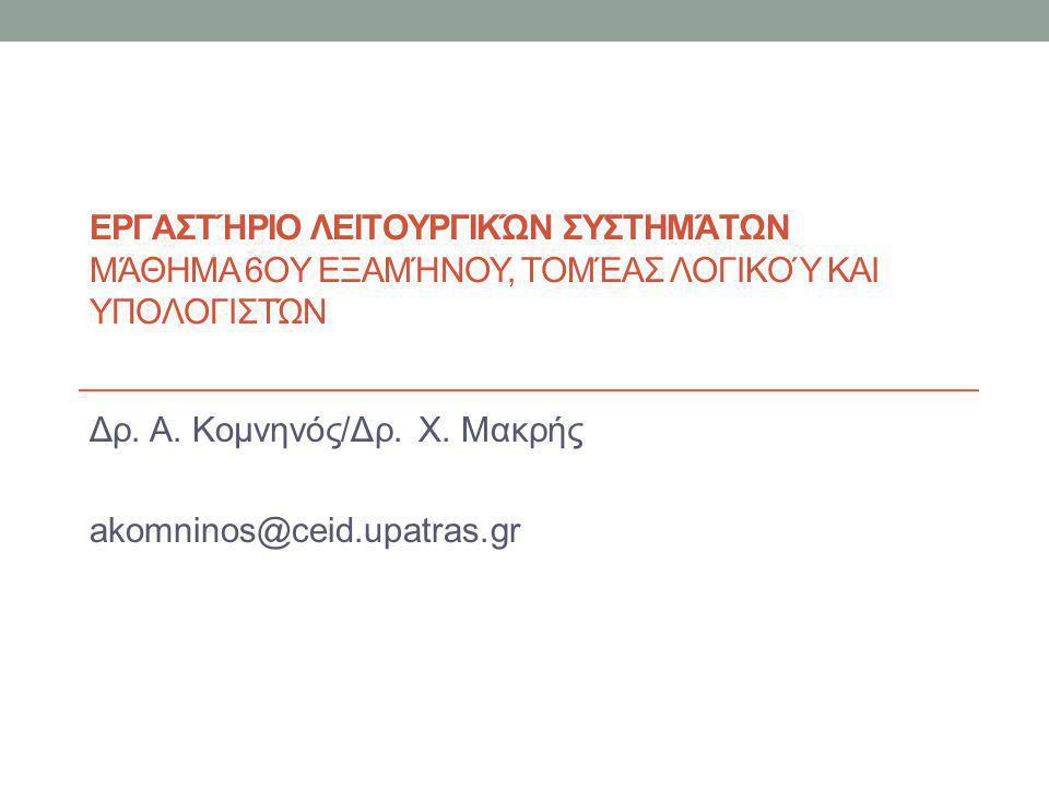 ΕΡΓΑΣΤΉΡΙΟ ΛΕΙΤΟΥΡΓΙΚΏΝ ΣΥΣΤΗΜΆΤΩΝ ΜΆΘΗΜΑ 6OΥ ΕΞΑΜΉΝΟΥ, ΤΟΜΈΑΣ ΛΟΓΙΚΟΎ ΚΑΙ ΥΠΟΛΟΓΙΣΤΏΝ Δρ. Α. Κομνηνός/Δρ. Χ. Μακρής akomninos@ceid.upatras.gr