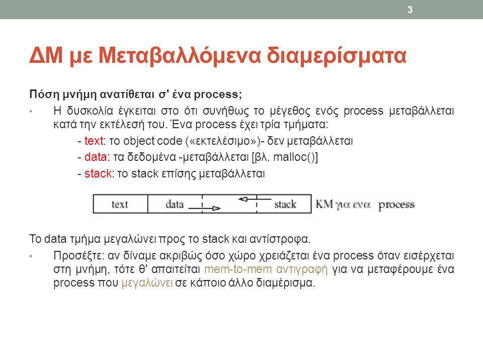 Ανάθεση Μνήμης Η ανάθεση μνήμης είναι απλή – χρησιμοποιείται αποκλειστικά από τις κλήσεις του συστήματος fork και exec Η μνήμη που έχει ανατεθεί δεν μπορεί να μεγαλώσει/μικρύνει κατά την διάρκεια ζωής της διεργασίας Εάν πρόκειται για μια διεργασία που 'μοιράζεται' το τμήμα text με κάποια άλλη, τότε η ανάθεση μνήμης γίνεται μόνο για τα τμήματα data και stack Η συνάρτηση alloc_mem ανατρέχει την λίστα οπών έως ότου βρει την πρώτη εγγραφή που είναι αρκετά μεγάλη για να 'χωρέσει' το μέγεθος της μνήμης που θέλουμε να αναθέσουμε Αν δεν βρεθεί καμία εγγραφή (αρκετά μεγάλη) τότε Αν είναι ενεργοποιημένος ο μηχανισμός swapping -- προσπαθεί να κάνει swap out κάποια διεργασία και επαναλαμβάνει την αναζήτηση έως ότου βρεθεί μια αρκετά μεγάλη οπή Αν δεν μπορεί να βρεθεί (συνεχόμενος) ελεύθερος χώρος τότε επιστρέφει NO_MEM