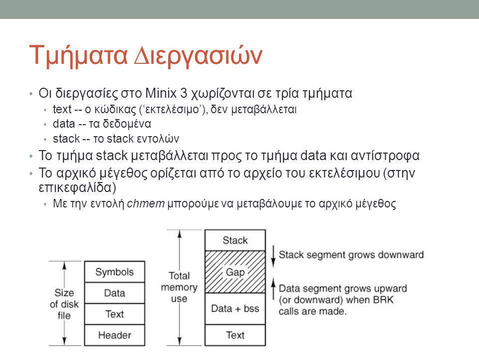 Τμήματα ∆ιεργασιών – Θέματα Υλοποίησης (1) Το μέγεθος του κάθε τμήματος μετριέται σε clicks Κάθε click είναι 1024 bytes Στο αρχείο /usr/src/include/minix/type.h ορίζεται η δομή mem_map που περιγράφει το κάθε τμήμα Εικονική θέση του τμήματος στην μνήμη (σε clicks) Πραγματική θέση του τμήματος στην μνήμη (σε clicks) Μέγεθος τμήματος(σε clicks) Η εικονική θέση και το μέγεθος μετριούνται σε unsigned int, η πραγματική θέση σε unsigned long struct mem_map { vir_clicks mem_vir; /* virtual address */ phys_clicks mem_phys; /* physical address */ vir_clicks mem_len; /* length */ };