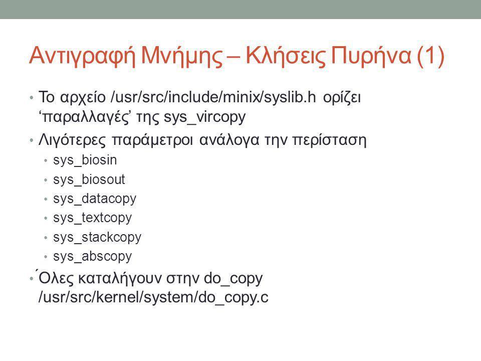 Αντιγραφή Μνήμης – Κλήσεις Πυρήνα (1) Το αρχείο /usr/src/include/minix/syslib.h ορίζει 'παραλλαγές' της sys_vircopy Λιγότερες παράμετροι ανά