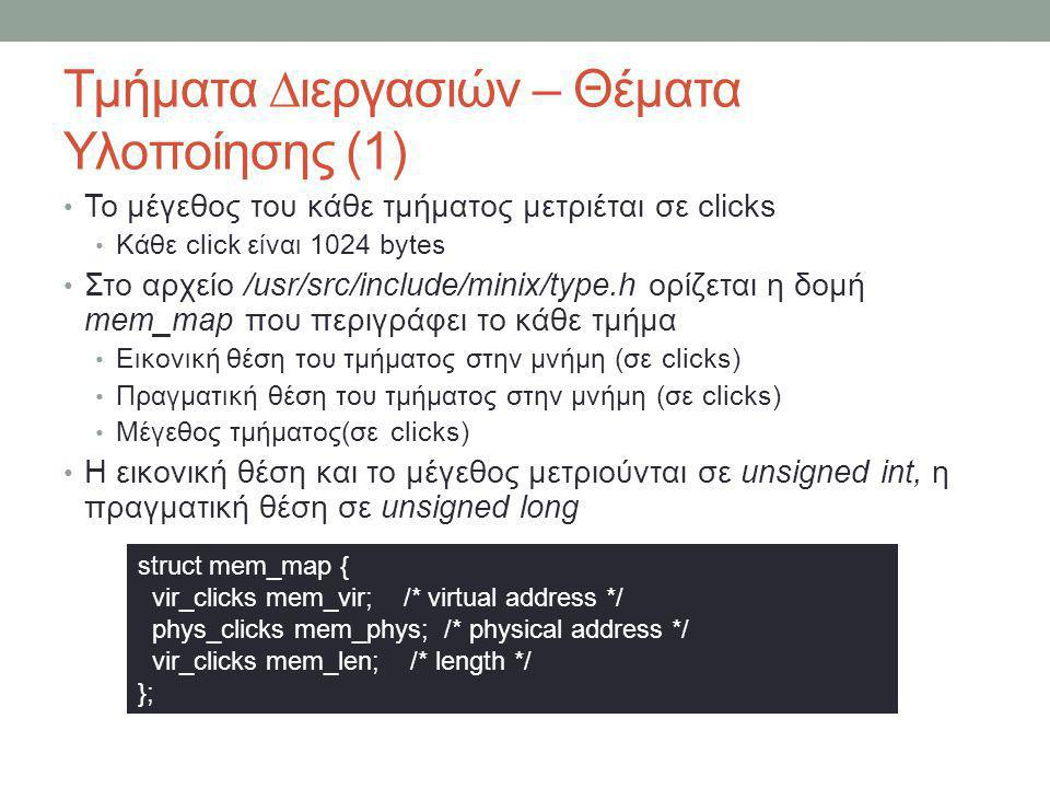 Τμήματα ∆ιεργασιών – Θέματα Υλοποίησης (2) Η πληροφορία για τη θέση του κάθε τμήματος και το μέγεθος διατηρείται στον πυρήνα και στον διαχειριστή διεργασιών Ορίζεται ως ένας πίνακας Η θέση 0 περιέχει το text (T) Η θέση 1 περιέχει το data (D) Η θέση 2 περιέχει το stack (S) Η σταθερά NR_LOCAL_SEGS είναι 3 και ορίζεται στο αρχείο /usr/src/include/minix/const.h (2 versions) /usr/src/commands/mdb/core.c /usr/src/kernel/proc.h /usr/src/servers/pm /usr/src/servers/vm/arch/i386 Επίσης ορίζει τις 3 βοηθητικές σταθερές (T, D, S) Πληροφορία στον Πυρήνα struct mem_map p_memmap[NR_LOCAL_SEGS]; Πληροφορία στον ∆ιαχειριστή ∆ιεργασιών struct mem_map mp_seg[NR_LOCAL_SEGS];