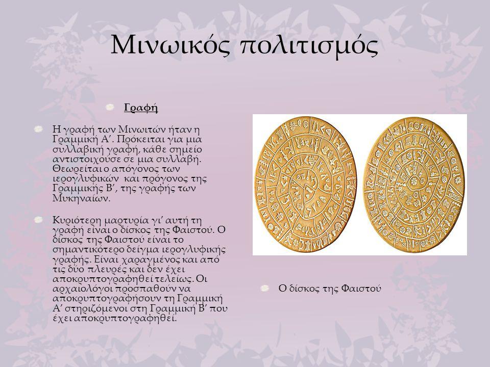 Μινωικός πολιτισμός Γραφή Η γραφή των Μινωιτών ήταν η Γραμμική Α'. Πρόκειται για μια συλλαβική γραφή, κάθε σημείο αντιστοιχούσε σε μια συλλαβή. Θεωρεί