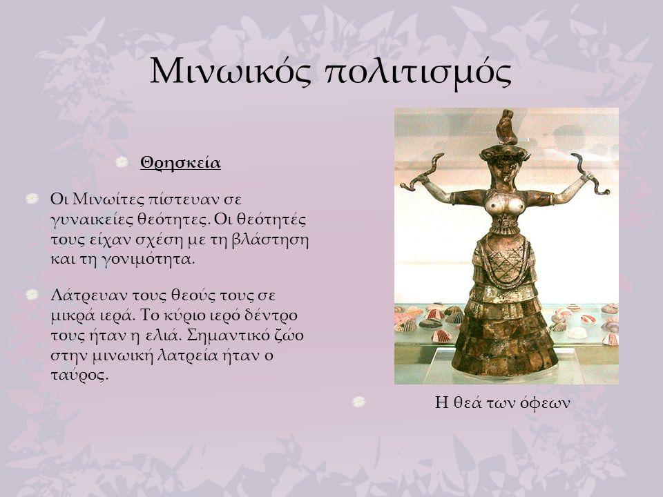Μινωικός πολιτισμός Θρησκεία Οι Μινωίτες πίστευαν σε γυναικείες θεότητες. Οι θεότητές τους είχαν σχέση με τη βλάστηση και τη γονιμότητα. Λάτρευαν τους