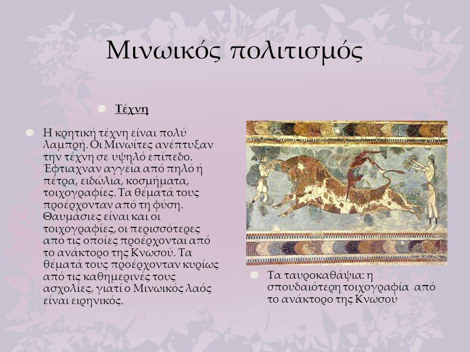 Μινωικός πολιτισμός Τέχνη Η κρητική τέχνη είναι πολύ λαμπρή. Οι Μινωίτες ανέπτυξαν την τέχνη σε υψηλό επίπεδο. Έφτιαχναν αγγεία από πηλό ή πέτρα, ειδώ