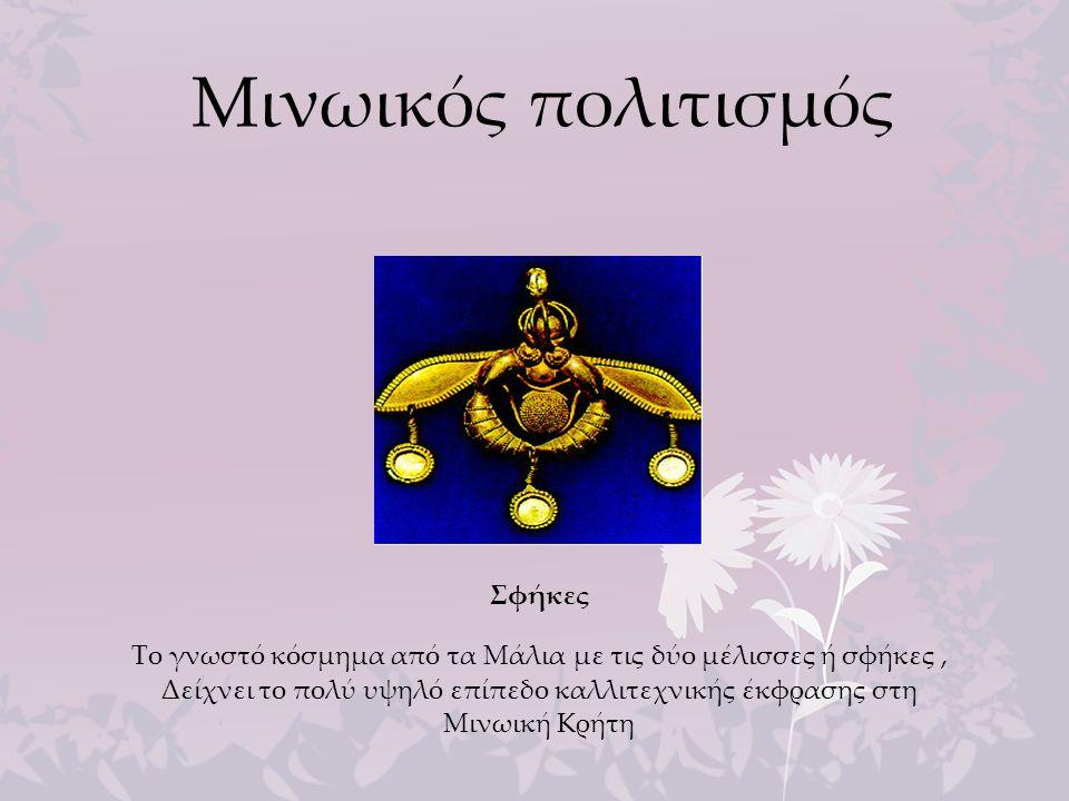 Μινωικός πολιτισμός Σφήκες Το γνωστό κόσμημα από τα Μάλια με τις δύο μέλισσες ή σφήκες, Δείχνει το πολύ υψηλό επίπεδο καλλιτεχνικής έκφρασης στη Μινωι