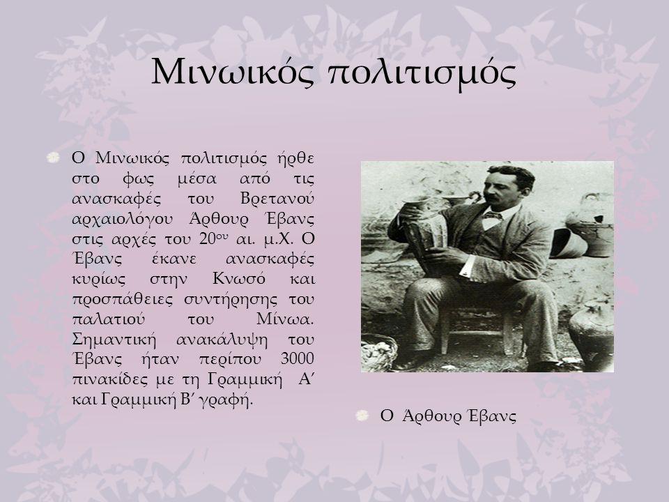 Μινωικός πολιτισμός Ο Μινωικός πολιτισμός ήρθε στο φως μέσα από τις ανασκαφές του Βρετανού αρχαιολόγου Άρθουρ Έβανς στις αρχές του 20 ου αι. μ.Χ. Ο Έβ