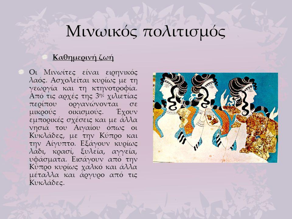 Μινωικός πολιτισμός Καθημερινή ζωή Οι Μινωίτες είναι ειρηνικός λαός. Ασχολείται κυρίως με τη γεωργία και τη κτηνοτροφία. Από τις αρχές της 3 ης χιλιετ