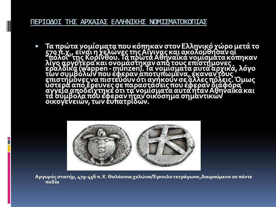 ΠΕΡΙΟΔΟΙ ΤΗΣ ΑΡΧΑΙΑΣ ΕΛΛΗΝΙΚΗΣ ΝΟΜΙΣΜΑΤΟΚΟΠΙΑΣ  Τα πρώτα νομίσματα που κόπηκαν στον Ελληνικό χώρο μετά το 570 π.χ., είναι η χελώνες της Αίγινας και α