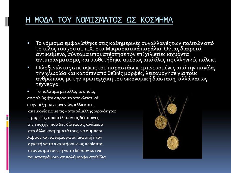 Η ΜΟΔΑ ΤΟΥ ΝΟΜΙΣΜΑΤΟΣ ΩΣ ΚΟΣΜΗΜΑ  Το νόμισμα εμφανίσθηκε στις καθημερινές συναλλαγές των πολιτών από το τέλος του 7ου αι. π.Χ. στα Μικρασιατικά παράλ