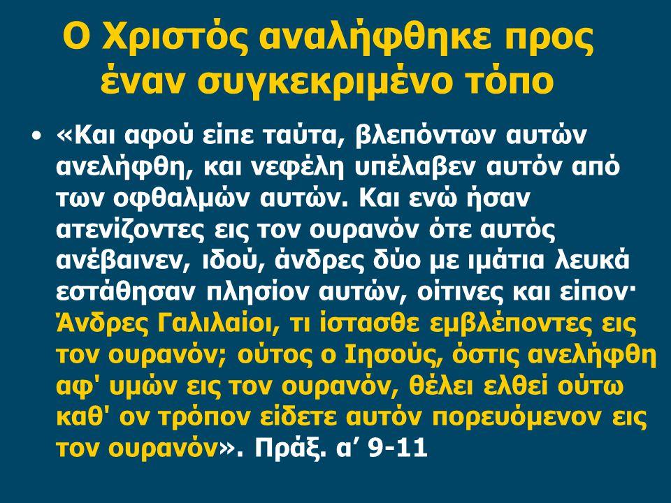 Ο Χριστός αναλήφθηκε προς έναν συγκεκριμένο τόπο «Και αφού είπε ταύτα, βλεπόντων αυτών ανελήφθη, και νεφέλη υπέλαβεν αυτόν από των οφθαλμών αυτών.