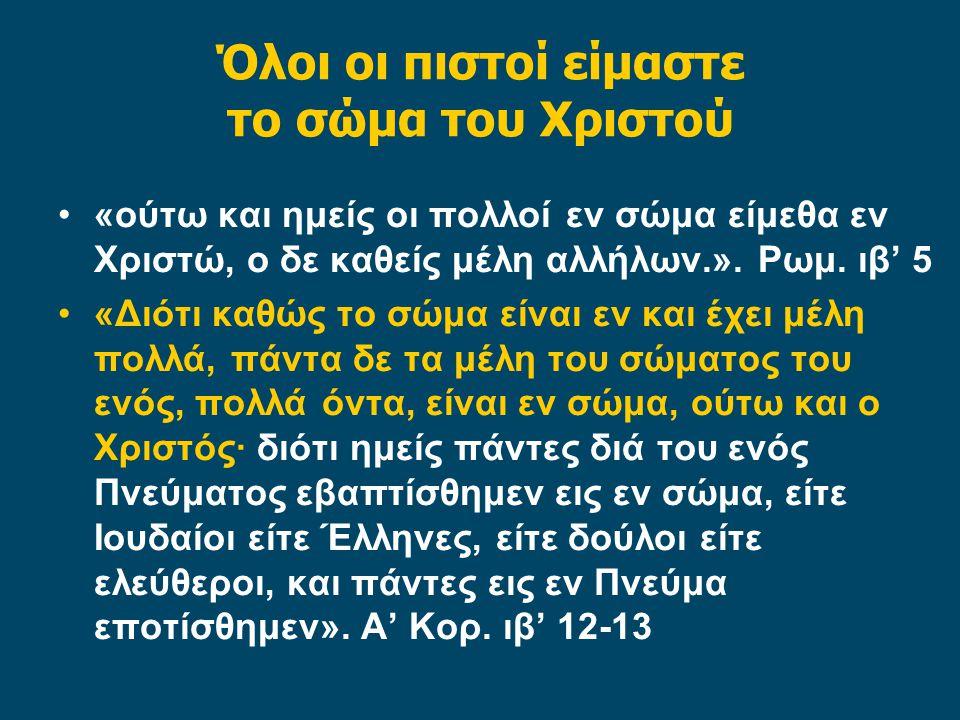 Όλοι οι πιστοί είμαστε το σώμα του Χριστού «ούτω και ημείς οι πολλοί εν σώμα είμεθα εν Χριστώ, ο δε καθείς μέλη αλλήλων.». Ρωμ. ιβ' 5 «Διότι καθώς το