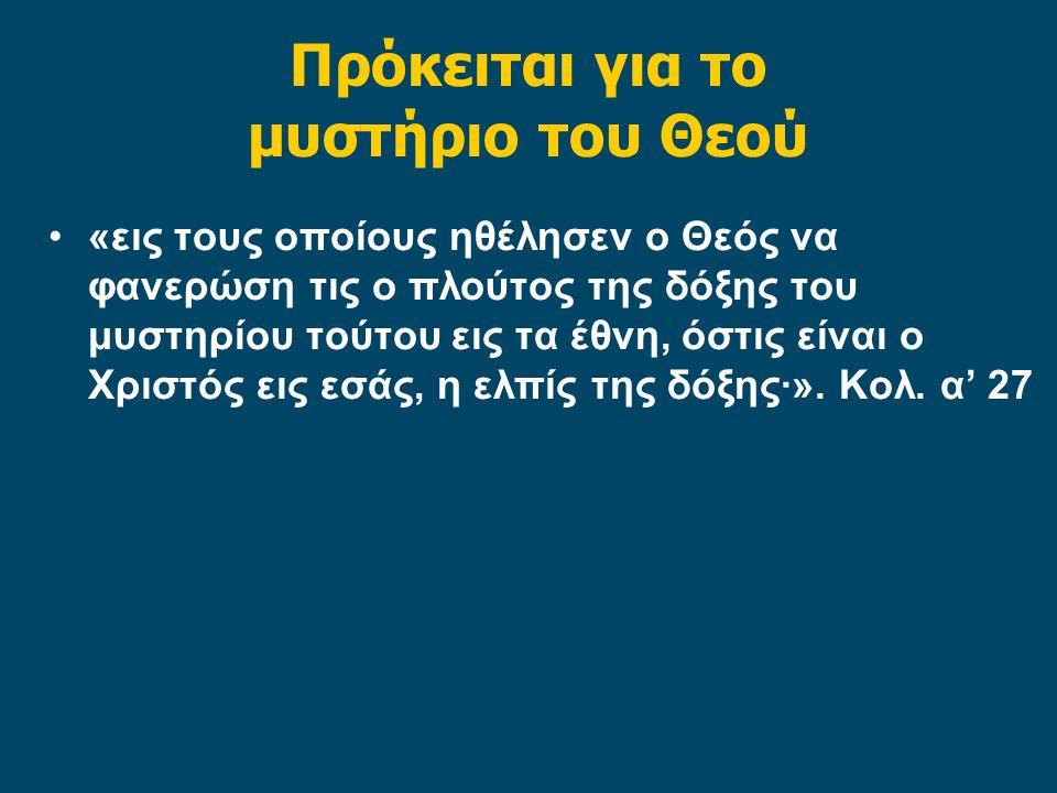 Πρόκειται για το μυστήριο του Θεού «εις τους οποίους ηθέλησεν ο Θεός να φανερώση τις ο πλούτος της δόξης του μυστηρίου τούτου εις τα έθνη, όστις είναι