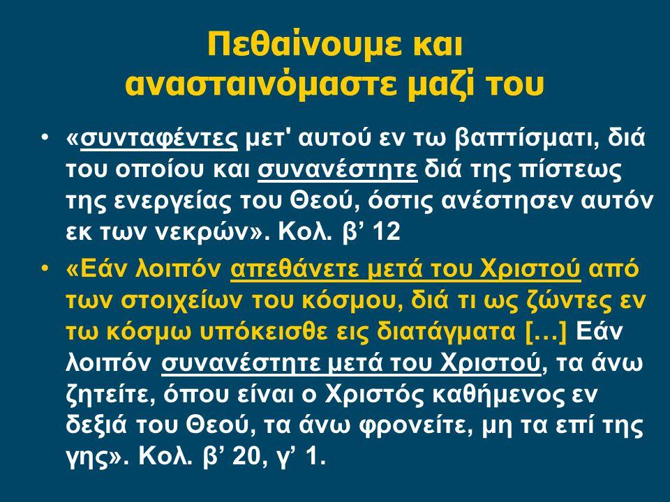 Πεθαίνουμε και ανασταινόμαστε μαζί του «συνταφέντες μετ' αυτού εν τω βαπτίσματι, διά του οποίου και συνανέστητε διά της πίστεως της ενεργείας του Θεού