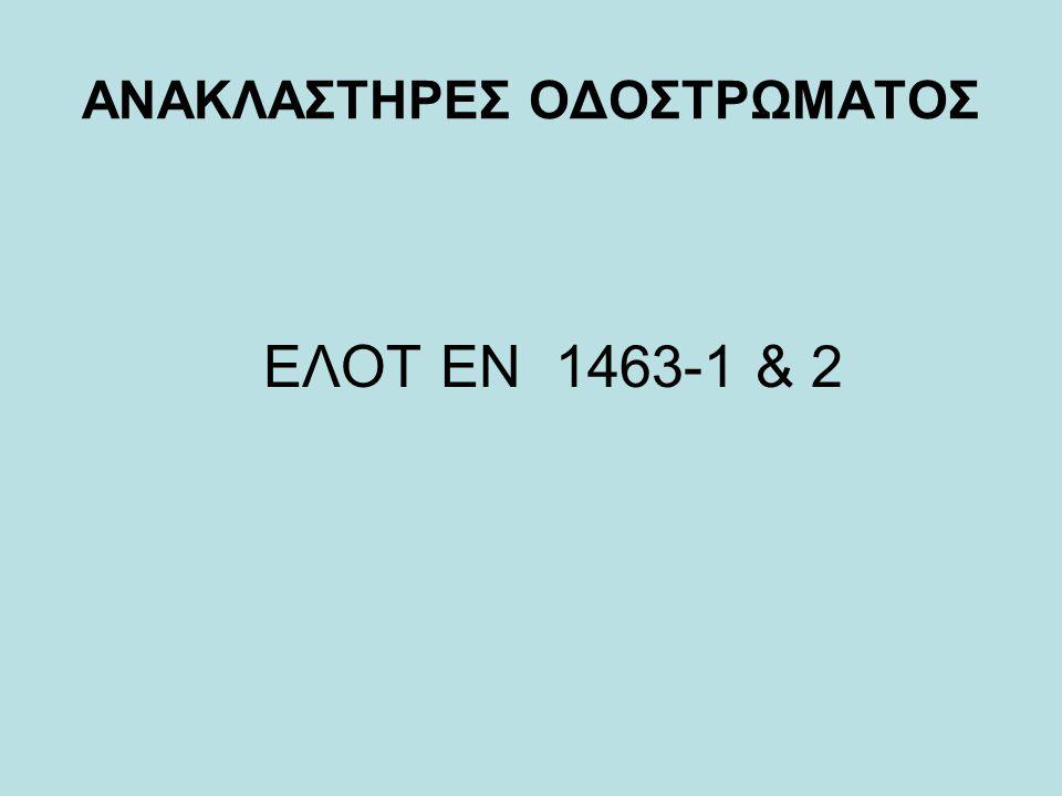 ΚΑΤΑΤΑΞΗ ΤΩΝ ΑΝΑΚΛΑΣΤΗΡΩΝ ανάλογα με τη χρήση σε: μόνιμους (τύπος Ρ) προσωρινούς (τύπος Τ) ανάλογα με το σχεδιασμό σε: μη συμπιεζόμενους (τύπος Α) συμπιεζόμενους (τύπος Β) ανάλογα με το υλικό του ανακλαστικού στοιχείου: Γυαλί (τύπος 1) Πλαστικό (τύπος 2) Πλαστικό με επιφάνεια ανθεκτική στην τριβή (τύπος 3)