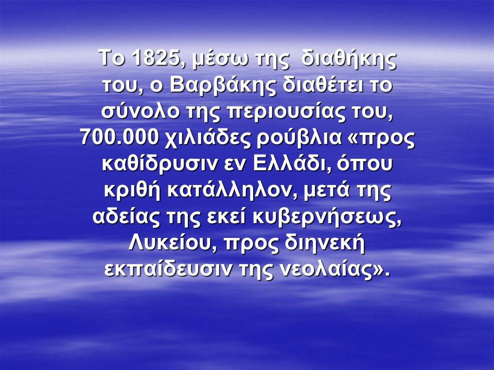 Το 1825, μέσω της διαθήκης του, ο Βαρβάκης διαθέτει το σύνολο της περιουσίας του, 700.000 χιλιάδες ρούβλια «προς καθίδρυσιν εν Ελλάδι, όπου κριθή κατάλληλον, μετά της αδείας της εκεί κυβερνήσεως, Λυκείου, προς διηνεκή εκπαίδευσιν της νεολαίας».