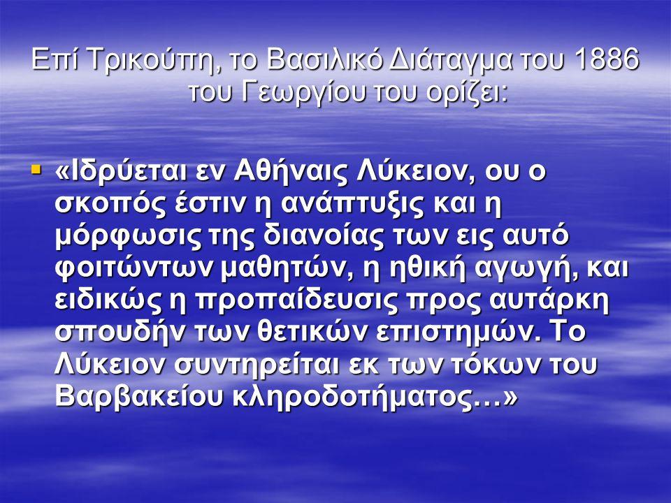 Επί Τρικούπη, το Βασιλικό Διάταγμα του 1886 του Γεωργίου του ορίζει:  «Ιδρύεται εν Αθήναις Λύκειον, ου ο σκοπός έστιν η ανάπτυξις και η μόρφωσις της διανοίας των εις αυτό φοιτώντων μαθητών, η ηθική αγωγή, και ειδικώς η προπαίδευσις προς αυτάρκη σπουδήν των θετικών επιστημών.