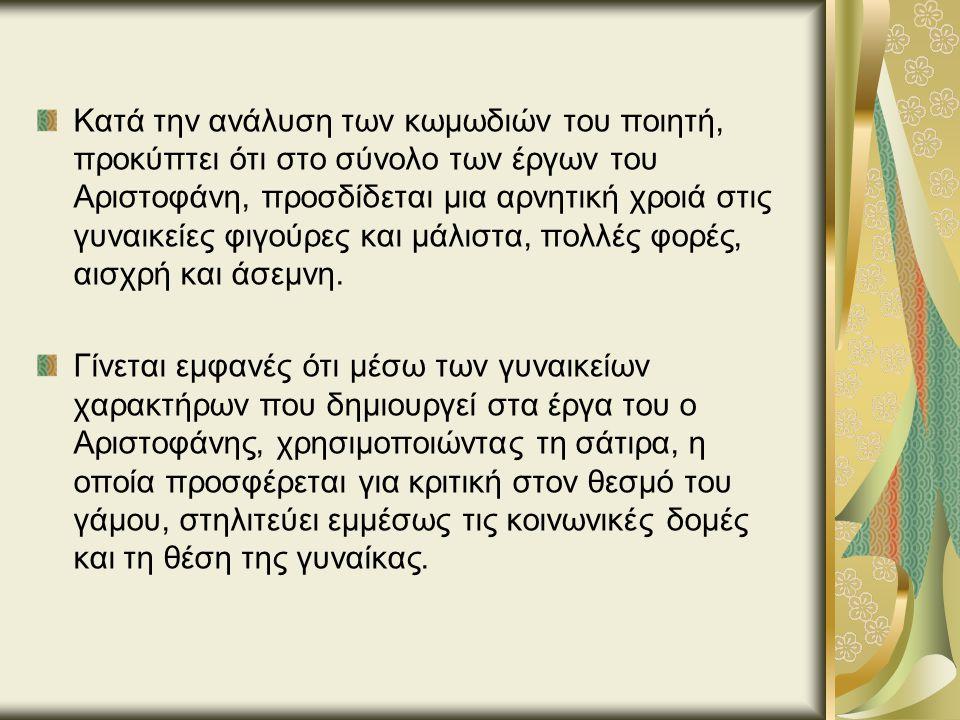 Κατά την ανάλυση των κωμωδιών του ποιητή, προκύπτει ότι στο σύνολο των έργων του Αριστοφάνη, προσδίδεται μια αρνητική χροιά στις γυναικείες φιγούρες και μάλιστα, πολλές φορές, αισχρή και άσεμνη.
