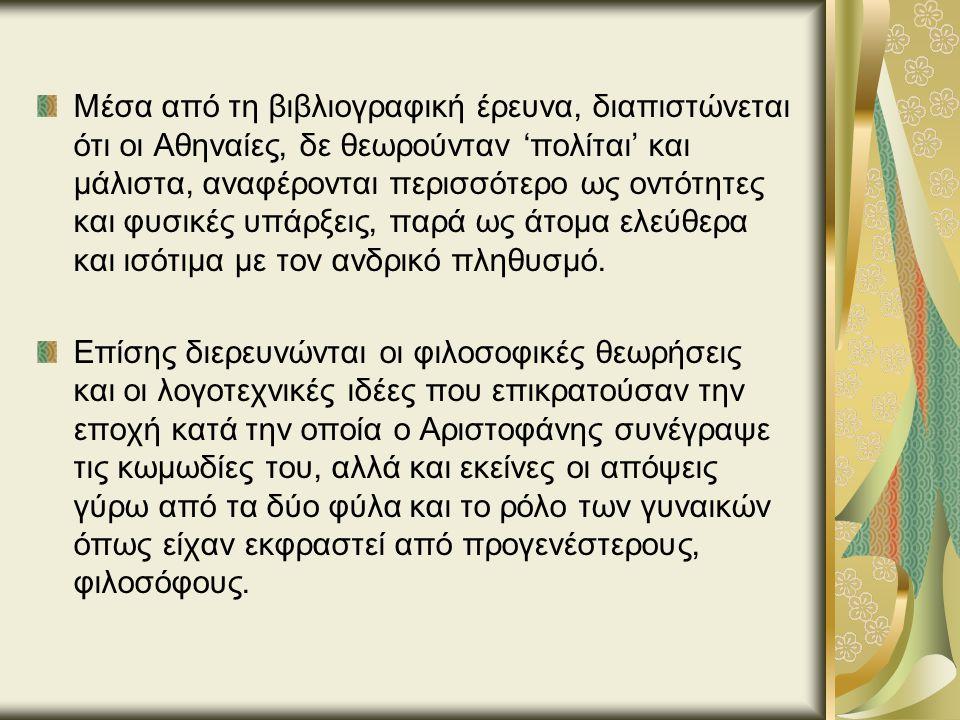 Μέσα από τη βιβλιογραφική έρευνα, διαπιστώνεται ότι οι Αθηναίες, δε θεωρούνταν 'πολίται' και μάλιστα, αναφέρονται περισσότερο ως οντότητες και φυσικές υπάρξεις, παρά ως άτομα ελεύθερα και ισότιμα με τον ανδρικό πληθυσμό.