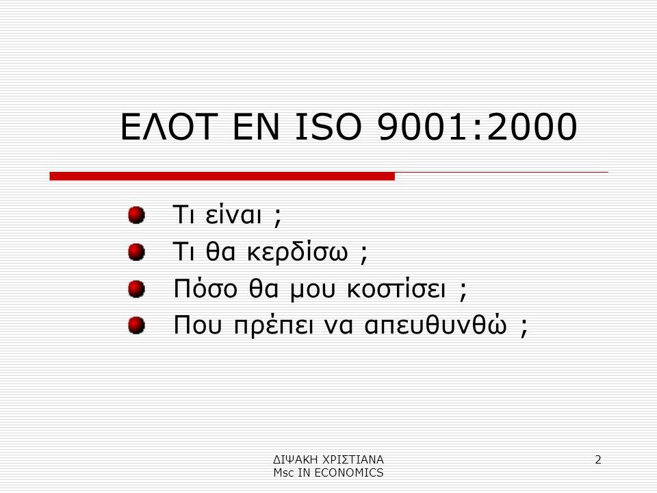 ΔΙΨΑΚΗ ΧΡΙΣΤΙΑΝΑ Μsc IN ECONOMICS 2 ΕΛΟΤ EN ISO 9001:2000 Tι είναι ; Τι θα κερδίσω ; Πόσο θα μου κοστίσει ; Που πρέπει να απευθυνθώ ;