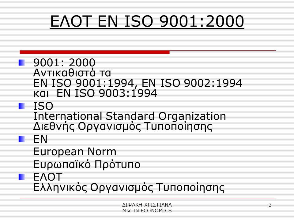 ΔΙΨΑΚΗ ΧΡΙΣΤΙΑΝΑ Μsc IN ECONOMICS 3 ΕΛΟΤ EN ISO 9001:2000 9001: 2000 Αντικαθιστά τα ΕΝ ISO 9001:1994, ΕΝ ISO 9002:1994 και ΕΝ ISO 9003:1994 ISO International Standard Organization Διεθνής Οργανισμός Τυποποίησης EN European Norm Ευρωπαϊκό Πρότυπο ΕΛΟΤ Ελληνικός Οργανισμός Τυποποίησης