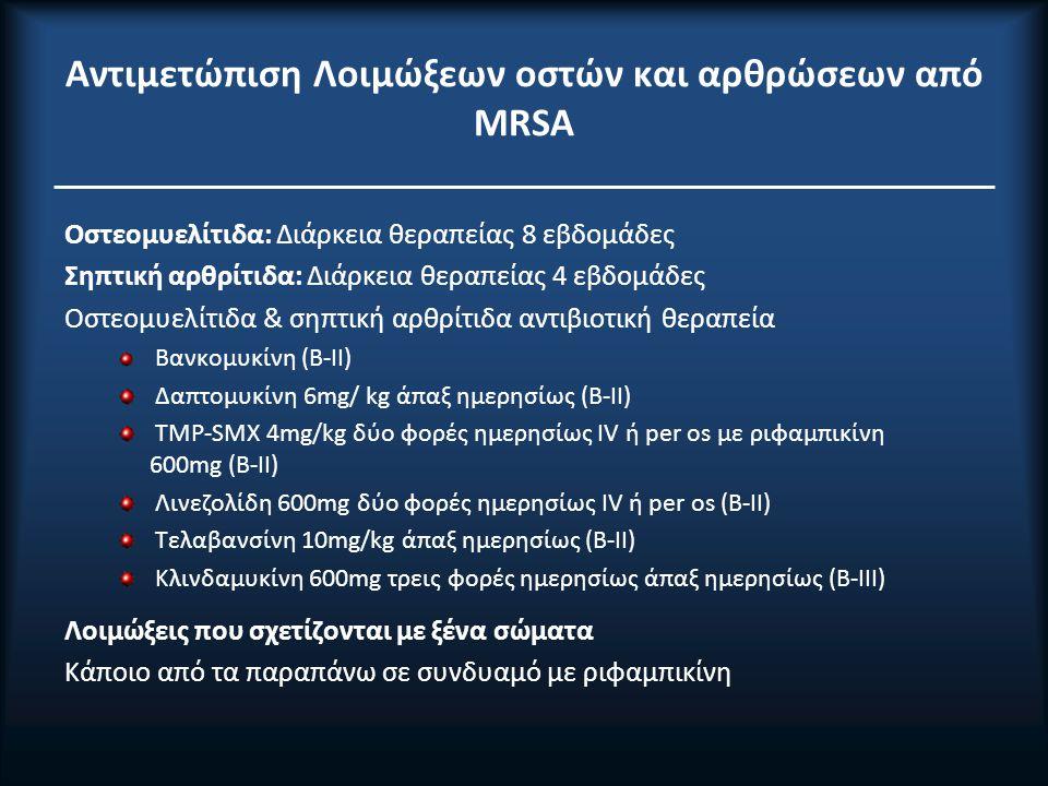 Αντιμετώπιση Λοιμώξεων οστών και αρθρώσεων από ΜRSA Οστεομυελίτιδα: Διάρκεια θεραπείας 8 εβδομάδες Σηπτική αρθρίτιδα: Διάρκεια θεραπείας 4 εβδομάδες Οστεομυελίτιδα & σηπτική αρθρίτιδα αντιβιοτική θεραπεία Βανκομυκίνη (Β-IΙ) Δαπτομυκίνη 6mg/ kg άπαξ ημερησίως (Β-IΙ) TMP-SMX 4mg/kg δύο φορές ημερησίως ΙV ή per os με ριφαμπικίνη 600mg (Β-IΙ) Λινεζολίδη 600mg δύο φορές ημερησίως ΙV ή per os (Β-IΙ) Τελαβανσίνη 10mg/kg άπαξ ημερησίως (Β-IΙ) Κλινδαμυκίνη 600mg τρεις φορές ημερησίως άπαξ ημερησίως (B-IΙΙ) Λοιμώξεις που σχετίζονται με ξένα σώματα Κάποιο από τα παραπάνω σε συνδυαμό με ριφαμπικίνη