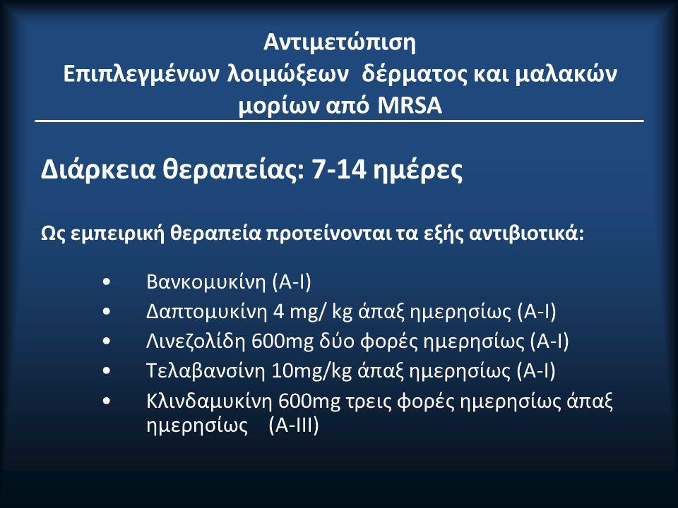 Αντιμετώπιση Επιπλεγμένων λοιμώξεων δέρματος και μαλακών μορίων από MRSA Διάρκεια θεραπείας: 7-14 ημέρες Ως εμπειρική θεραπεία προτείνονται τα εξής αντιβιοτικά: Βανκομυκίνη (A-I) Δαπτομυκίνη 4 mg/ kg άπαξ ημερησίως (A-I) Λινεζολίδη 600mg δύο φορές ημερησίως (A-I) Τελαβανσίνη 10mg/kg άπαξ ημερησίως (A-I) Κλινδαμυκίνη 600mg τρεις φορές ημερησίως άπαξ ημερησίως (A-IΙΙ)