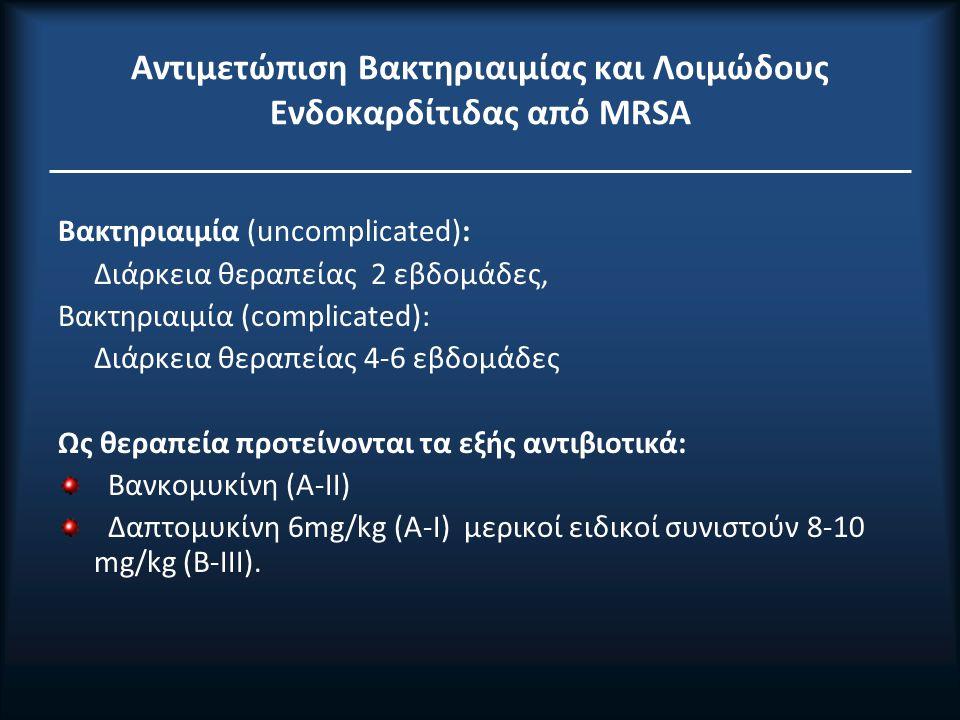 Αντιμετώπιση Βακτηριαιμίας και Λοιμώδoυς Ενδοκαρδίτιδας από ΜRSA Βακτηριαιμία (uncomplicated): Διάρκεια θεραπείας 2 εβδομάδες, Βακτηριαιμία (complicated): Διάρκεια θεραπείας 4-6 εβδομάδες Ως θεραπεία προτείνονται τα εξής αντιβιοτικά: Βανκομυκίνη (A-II) Δαπτομυκίνη 6mg/kg (A-I) μερικοί ειδικοί συνιστούν 8-10 mg/kg (B-III).