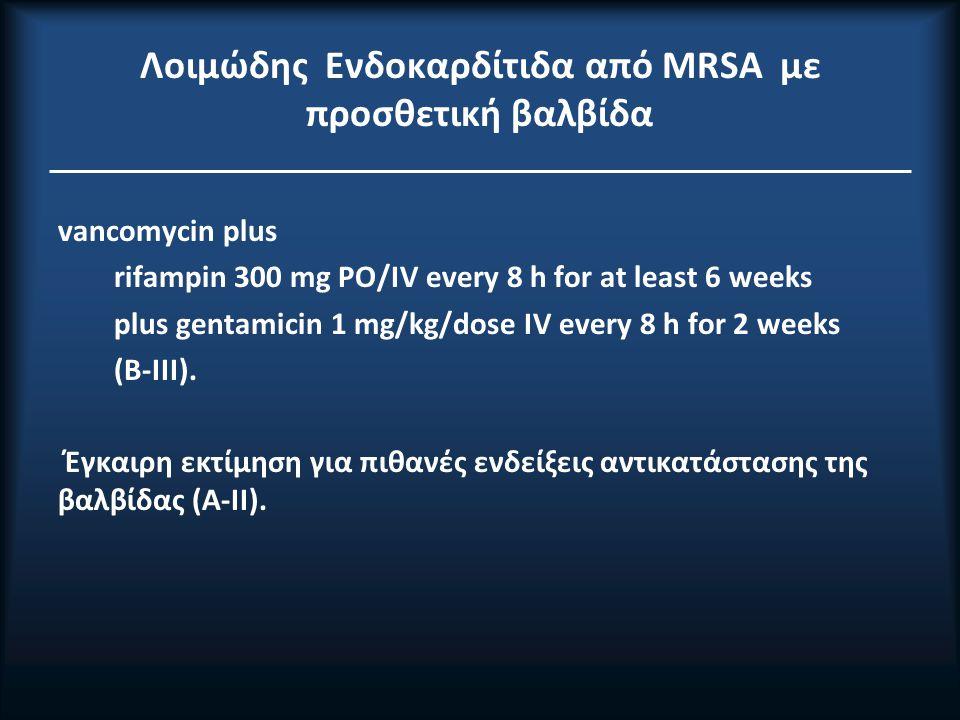 Λοιμώδης Ενδοκαρδίτιδα από ΜRSA με προσθετική βαλβίδα vancomycin plus rifampin 300 mg PO/IV every 8 h for at least 6 weeks plus gentamicin 1 mg/kg/dose IV every 8 h for 2 weeks (B-III).