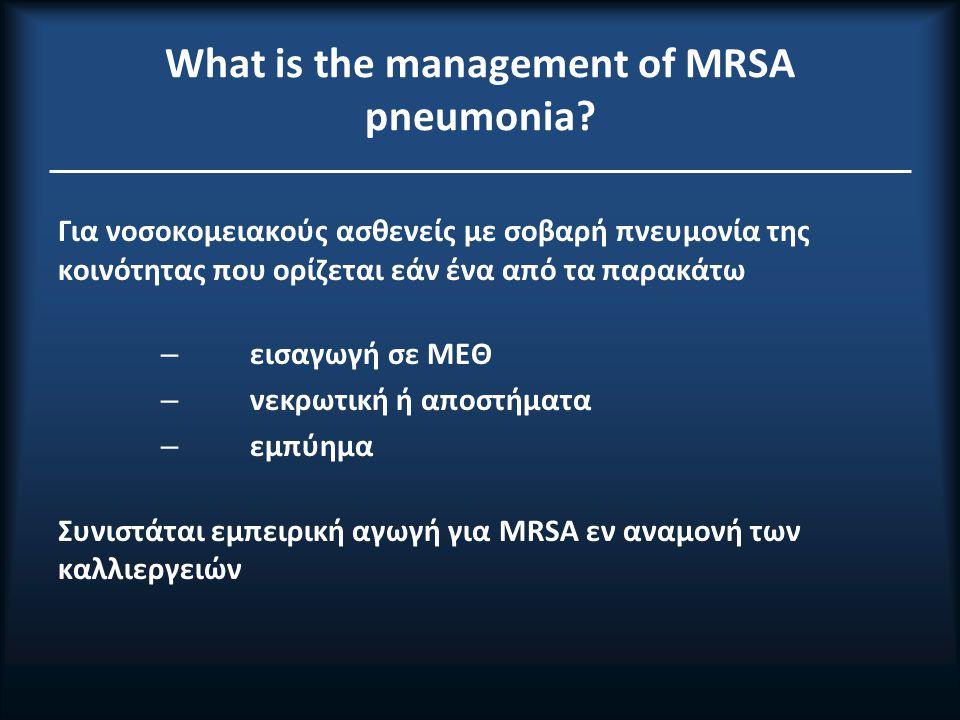 Αντιμετώπιση πνευμονίας από MRSA Διάρκεια θεραπείας: 7-21 ημέρες ανάλογα βαρύτητα ανταπόκριση Ως εμπειρική θεραπεία προτείνονται τα εξής αντιβιοτικά: Βανκομυκίνη (A-II) Λινεζολίδη 600mg δύο φορές ημερησίως (A-II) Κλινδαμυκίνη 600mg τρεις φορές ημερησίως άπαξ ημερησίως (Β-IΙΙ)