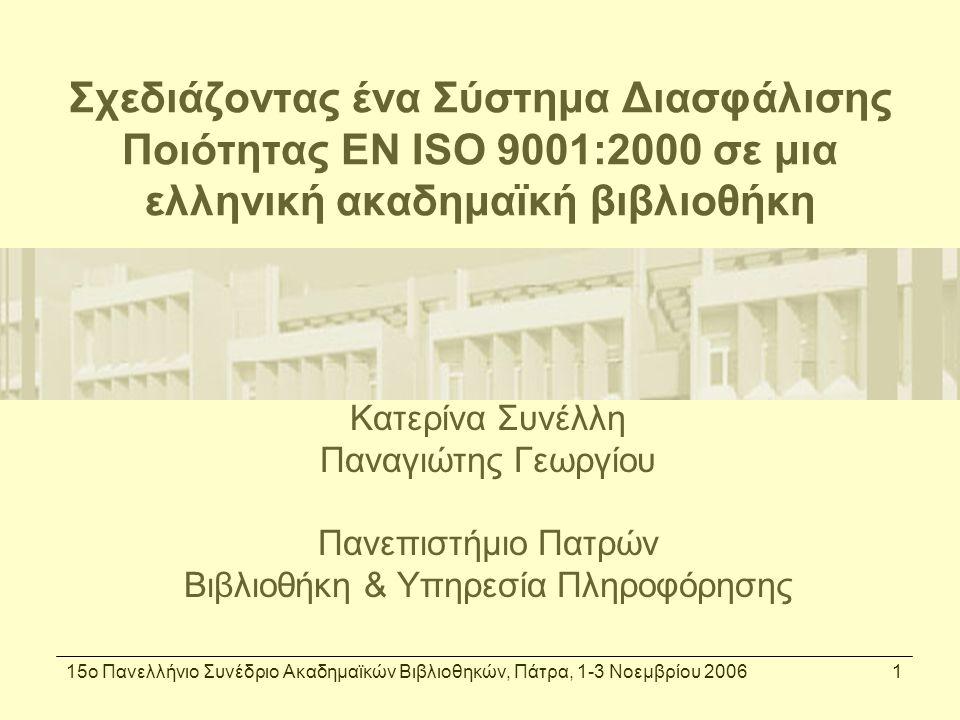 15ο Πανελλήνιο Συνέδριο Ακαδημαϊκών Βιβλιοθηκών, Πάτρα, 1-3 Νοεμβρίου 20062 Γιατί ένα Σύστημα Διαχείρισης; Στρατηγική απόφαση της ΒΥΠ Αποτίμηση, διαχείριση και διασφάλιση της ποιότητας από το 1997 Ανάγκη ολοκληρωμένης προσέγγισης Βασικά ερωτήματα: –τι και πως ακριβώς (το) κάνουμε –ποιός κάνει τι και κάτω από ποιές συνθήκες –το κάνουμε το ίδιο (καλά) κάθε φορά –πως μπορούμε να διασφαλίσουμε συγκεκριμένα επίπεδα ποιότητας και να τα βελτιώσουμε όταν και αν χρειαστεί;