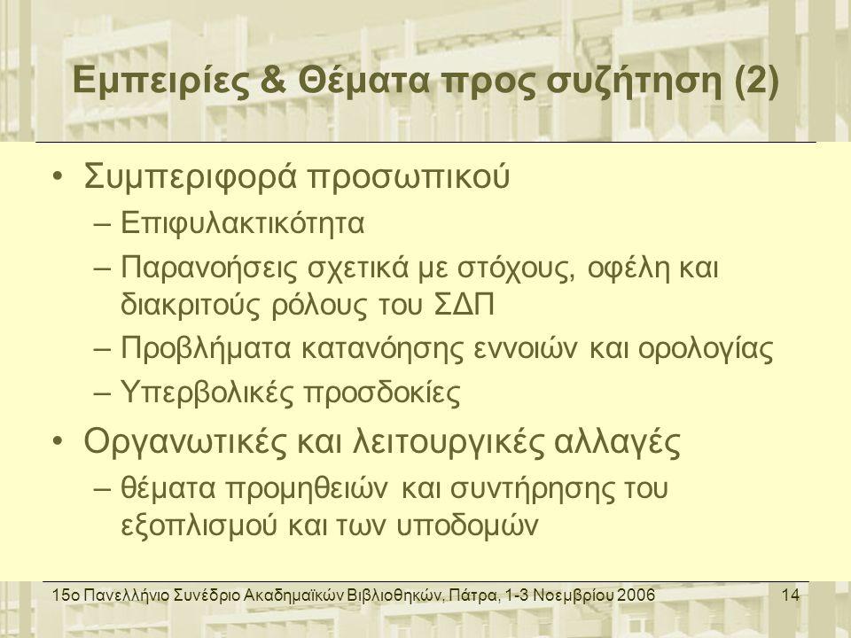 15ο Πανελλήνιο Συνέδριο Ακαδημαϊκών Βιβλιοθηκών, Πάτρα, 1-3 Νοεμβρίου 200614 Εμπειρίες & Θέματα προς συζήτηση (2) Συμπεριφορά προσωπικού –Επιφυλακτικότητα –Παρανοήσεις σχετικά με στόχους, οφέλη και διακριτούς ρόλους του ΣΔΠ –Προβλήματα κατανόησης εννοιών και ορολογίας –Υπερβολικές προσδοκίες Οργανωτικές και λειτουργικές αλλαγές –θέματα προμηθειών και συντήρησης του εξοπλισμού και των υποδομών
