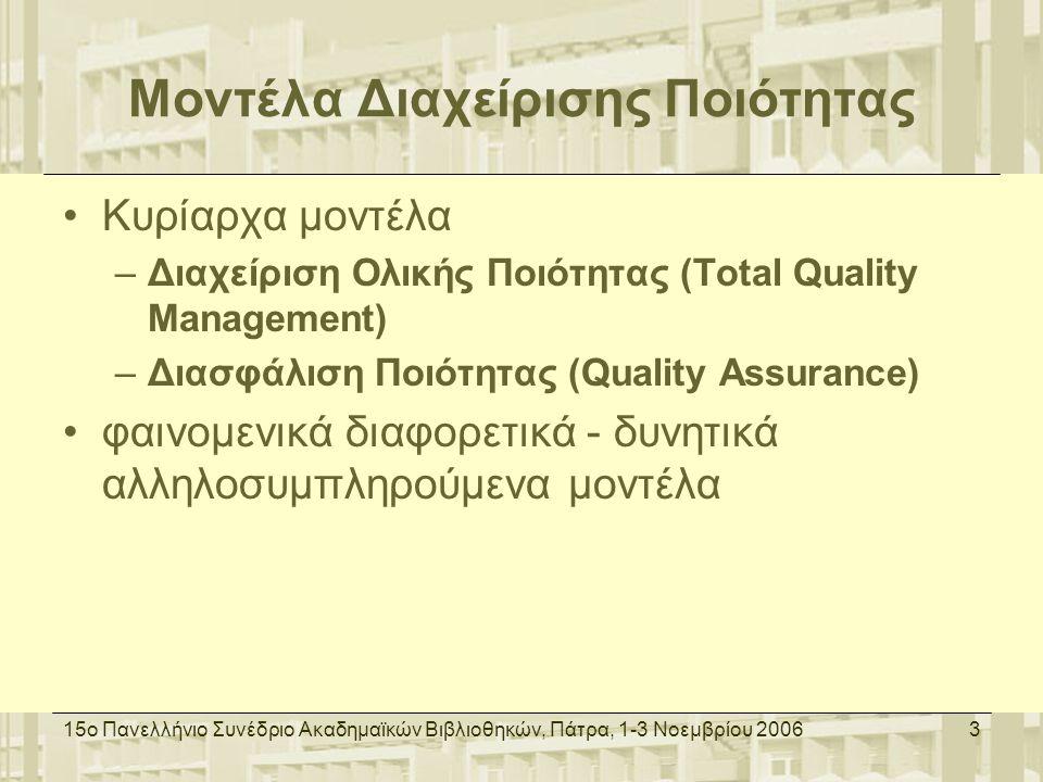 15ο Πανελλήνιο Συνέδριο Ακαδημαϊκών Βιβλιοθηκών, Πάτρα, 1-3 Νοεμβρίου 20063 Μοντέλα Διαχείρισης Ποιότητας Κυρίαρχα μοντέλα –Διαχείριση Ολικής Ποιότητας (Total Quality Management) –Διασφάλιση Ποιότητας (Quality Assurance) φαινομενικά διαφορετικά - δυνητικά αλληλοσυμπληρούμενα μοντέλα