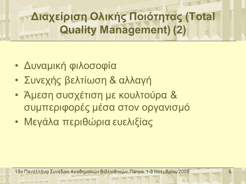 15ο Πανελλήνιο Συνέδριο Ακαδημαϊκών Βιβλιοθηκών, Πάτρα, 1-3 Νοεμβρίου 20066 Διασφάλιση Ποιότητας (Quality Assurance) Ανάπτυξη το ΄70 βάσει του BS 5750 του British Standards Institution Παγκόσμιο πρότυπο το 1987 με την μορφή της σειράς προτύπων ISO 9000 Καθορισμός προδιαγραφών - Συμμόρφωση με προδιαγραφές Διαμόρφωση γραφειοκρατικού συστήματος: διαδικασίες, έντυπα καταγραφής και οδηγίες εργασίας Εσωτερικοί & εξωτερικοί έλεγχοι Διασφάλιση επιπέδου ποιότητας βάσει των καθορισμένων προδιαγραφών – Δεν διασφαλίζεται βελτίωση ποιότητας