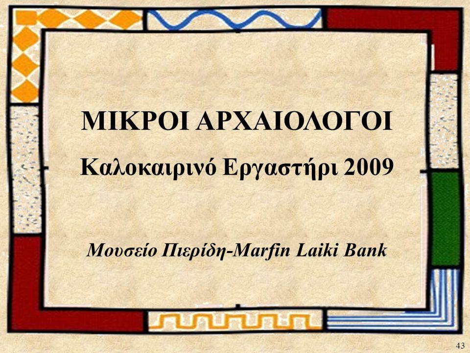 43 ΜΙΚΡΟΙ ΑΡΧΑΙΟΛΟΓΟΙ Καλοκαιρινό Εργαστήρι 2009 Μουσείο Πιερίδη-Marfin Laiki Bank