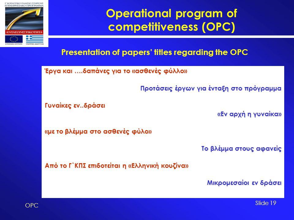Operational program of competitiveness (OPC) OPC Slide 19 Έργα και ….δαπάνες για το «ασθενές φύλλο» Προτάσεις έργων για ένταξη στο πρόγραμμα Γυναίκες