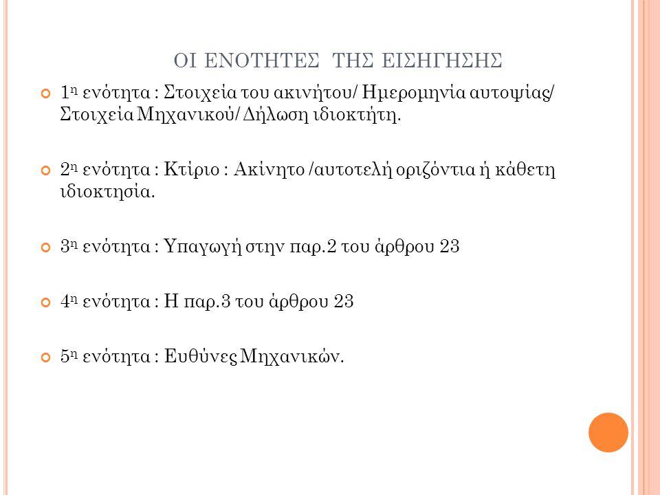 ΟΙ ΕΝΟΤΗΤΕΣ ΤΗΣ ΕΙΣΗΓΗΣΗΣ 1 η ενότητα : Στοιχεία του ακινήτου/ Ημερομηνία αυτοψίας/ Στοιχεία Μηχανικού/ Δήλωση ιδιοκτήτη. 2 η ενότητα : Κτίριο : Ακίνη