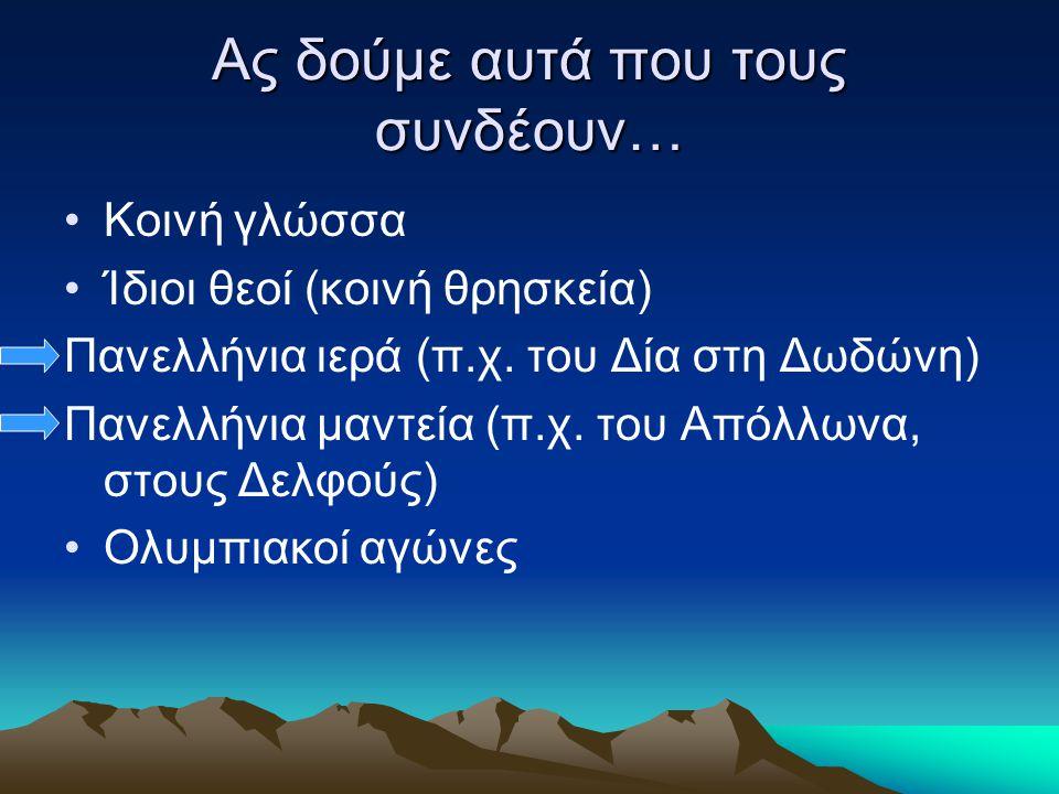 Ας δούμε αυτά που τους συνδέουν… Κοινή γλώσσα Ίδιοι θεοί (κοινή θρησκεία) Πανελλήνια ιερά (π.χ. του Δία στη Δωδώνη) Πανελλήνια μαντεία (π.χ. του Απόλλ