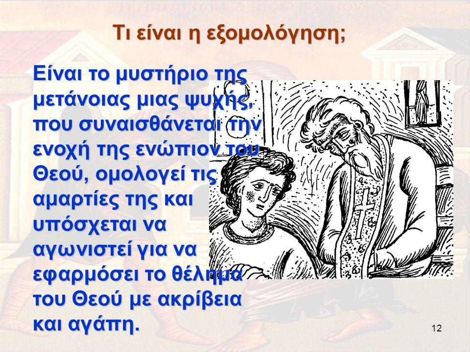 12 Τι είναι η εξομολόγηση; Είναι το μυστήριο της μετάνοιας μιας ψυχής, που συναισθάνεται την ενοχή της ενώπιον του Θεού, ομολογεί τις αμαρτίες της και