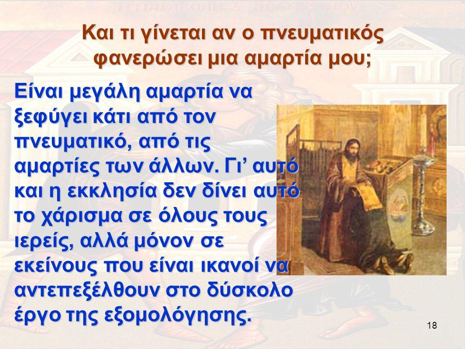 18 Και τι γίνεται αν ο πνευματικός φανερώσει μια αμαρτία μου; Είναι μεγάλη αμαρτία να ξεφύγει κάτι από τον πνευματικό, από τις αμαρτίες των άλλων. Γι'