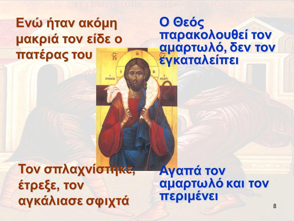 8 Ενώ ήταν ακόμη μακριά τον είδε ο πατέρας του Ο Θεός παρακολουθεί τον αμαρτωλό, δεν τον εγκαταλείπει Τον σπλαχνίστηκε, έτρεξε, τον αγκάλιασε σφιχτά Α