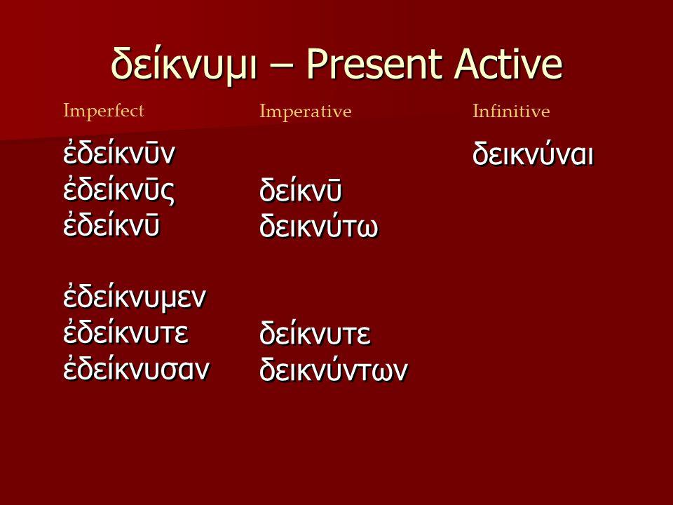 δείκνυμι – Present Active ων οντος οντι οντα οντες οντων ουσι οντας Imperfect ουσα ουσης (ουσας) ουσῃ (ουσᾳ) ουσαν ουσαι ουσων ουσαις ουσας ImperativeInfinitive ἐδείκνῡν ἐδείκνῡς ἐδείκνῡ ἐδείκνυμεν ἐδείκνυτε ἐδείκνυσαν ἐδείκνῡν ἐδείκνῡς ἐδείκνῡ ἐδείκνυμεν ἐδείκνυτε ἐδείκνυσαν δείκνῡ δεικνύτω δείκνυτε δεικνύντων δείκνῡ δεικνύτω δείκνυτε δεικνύντων δεικνύναι