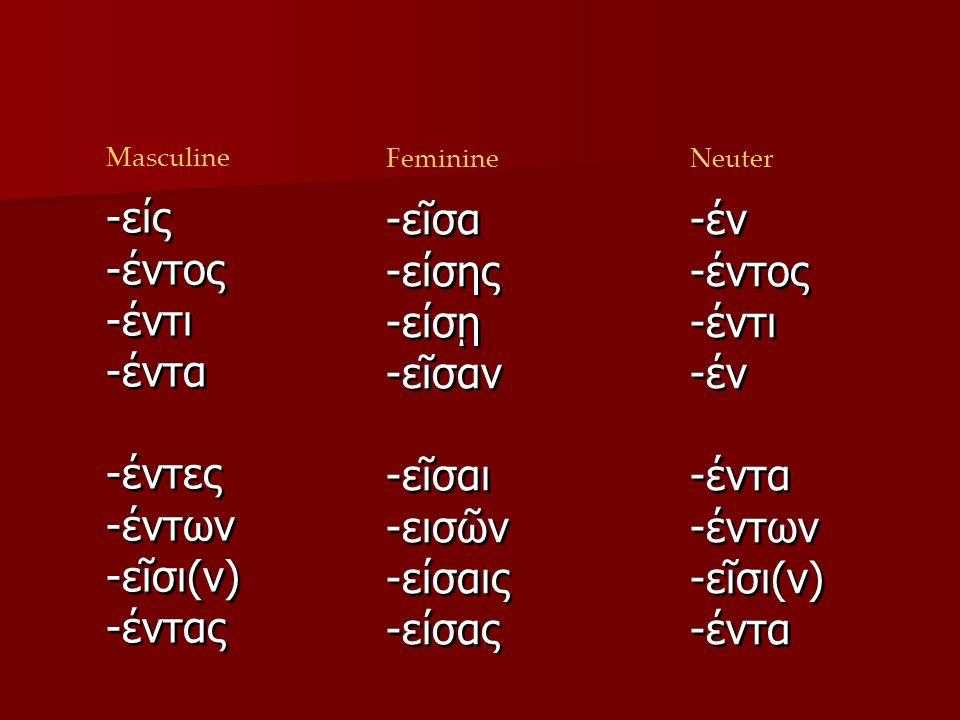 ων οντος οντι οντα οντες οντων ουσι οντας Masculine Feminine ον οντος οντι ον οντα οντων ουσι οντα Neuter -είς -έντος -έντι -έντα -έντες -έντων -εῖσι(ν) -έντας -είς -έντος -έντι -έντα -έντες -έντων -εῖσι(ν) -έντας -εῖσα -είσης -είσῃ -εῖσαν -εῖσαι -εισῶν -είσαις -είσας -εῖσα -είσης -είσῃ -εῖσαν -εῖσαι -εισῶν -είσαις -είσας -έν -έντος -έντι -έν -έντα -έντων -εῖσι(ν) -έντα -έν -έντος -έντι -έν -έντα -έντων -εῖσι(ν) -έντα