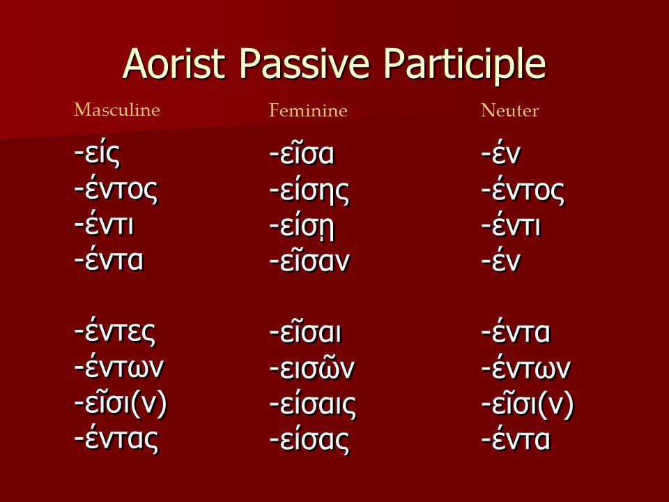Aorist Passive Participle ων οντος οντι οντα οντες οντων ουσι οντας Masculine Feminine ον οντος οντι ον οντα οντων ουσι οντα Neuter -είς -έντος -έντι -έντα -έντες -έντων -εῖσι(ν) -έντας -είς -έντος -έντι -έντα -έντες -έντων -εῖσι(ν) -έντας -εῖσα -είσης -είσῃ -εῖσαν -εῖσαι -εισῶν -είσαις -είσας -εῖσα -είσης -είσῃ -εῖσαν -εῖσαι -εισῶν -είσαις -είσας -έν -έντος -έντι -έν -έντα -έντων -εῖσι(ν) -έντα -έν -έντος -έντι -έν -έντα -έντων -εῖσι(ν) -έντα